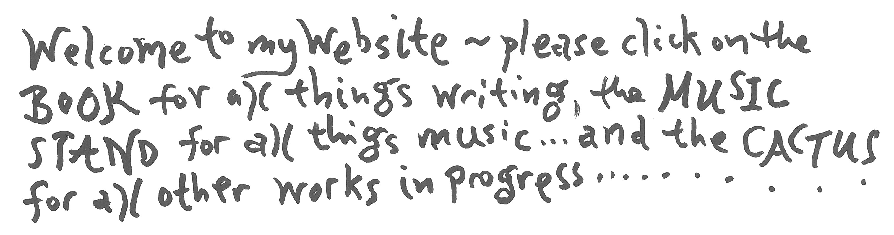 Welcome to my website. Please click on the BOOK for all things writing, click the MUSIC STAND for all things music, and the CACTUS for all my other works in progress.